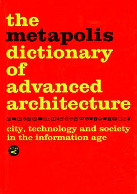 The Metapolis Dictionary of Advanced Architecture By Gausa, Manuel/ Guallart, Vicente/ Muller, Willy/ Soriano, Federico/ Porras, Fernando/ Morales, Jose